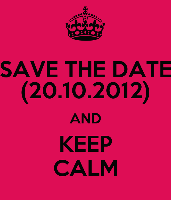 SAVE THE DATE (20.10.2012) AND KEEP CALM
