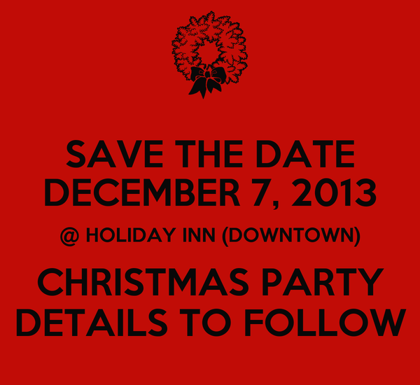 SAVE THE DATE DECEMBER 7, 2013 @ HOLIDAY INN (DOWNTOWN) CHRISTMAS PARTY DETAILS TO FOLLOW