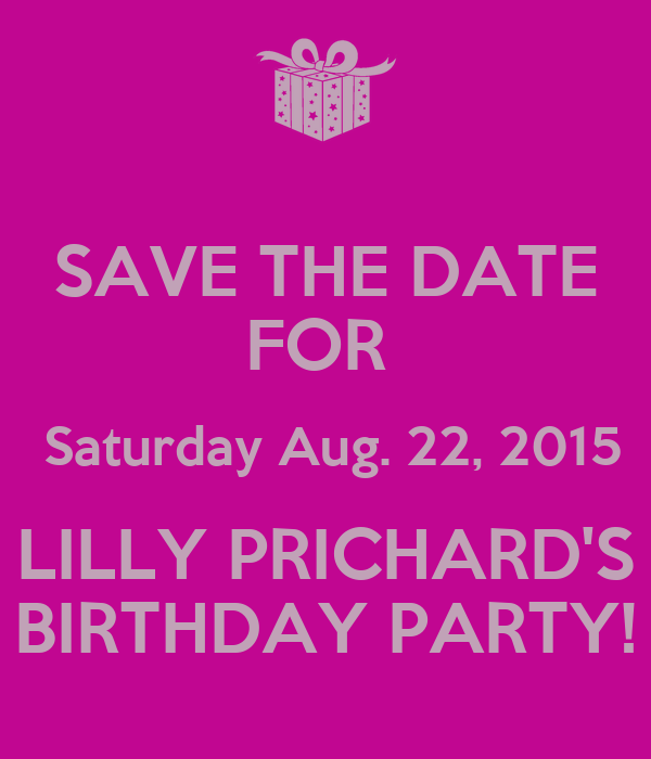 SAVE THE DATE FOR   Saturday Aug. 22, 2015  LILLY PRICHARD'S  BIRTHDAY PARTY!