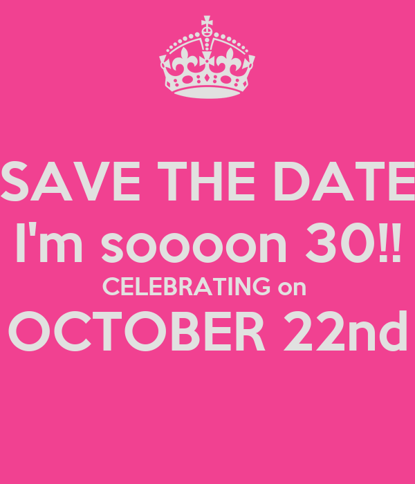 SAVE THE DATE I'm soooon 30!! CELEBRATING on  OCTOBER 22nd