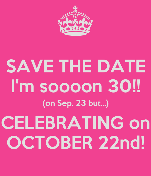 SAVE THE DATE I'm soooon 30!! (on Sep. 23 but...) CELEBRATING on OCTOBER 22nd!