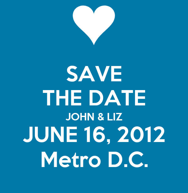 SAVE THE DATE JOHN & LIZ JUNE 16, 2012 Metro D.C.