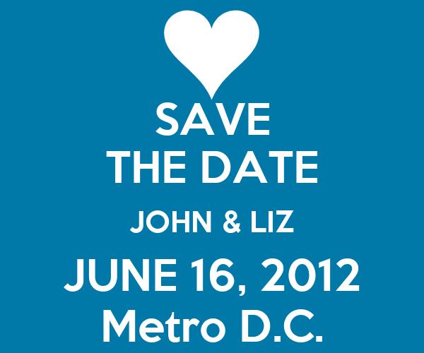 SAVE THE DATE JOHN & LIZ JUNE 16, 2012 Metro D.C.