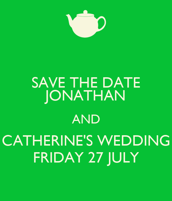 SAVE THE DATE JONATHAN AND CATHERINE'S WEDDING FRIDAY 27 JULY