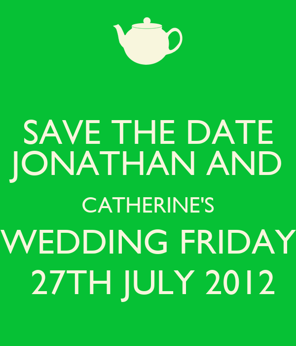 SAVE THE DATE JONATHAN AND CATHERINE'S WEDDING FRIDAY  27TH JULY 2012