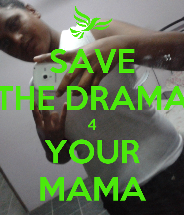 SAVE THE DRAMA 4 YOUR MAMA