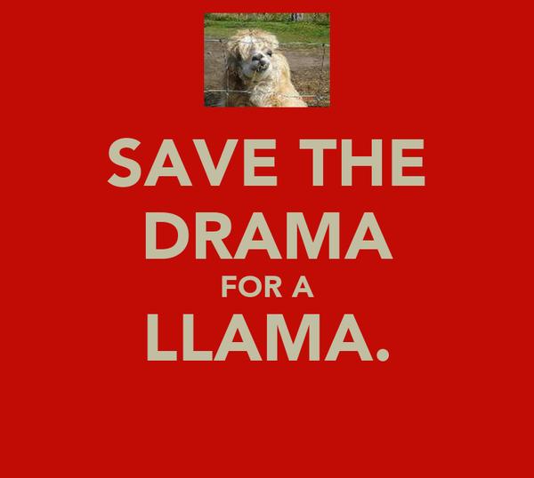 SAVE THE DRAMA FOR A LLAMA.