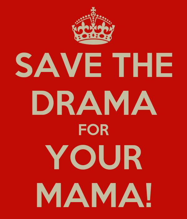 SAVE THE DRAMA FOR YOUR MAMA!