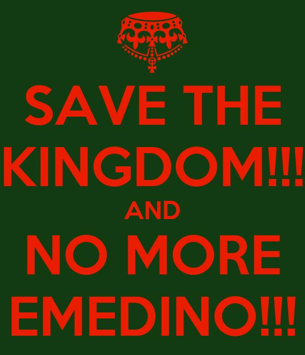 SAVE THE KINGDOM!!! AND NO MORE EMEDINO!!!