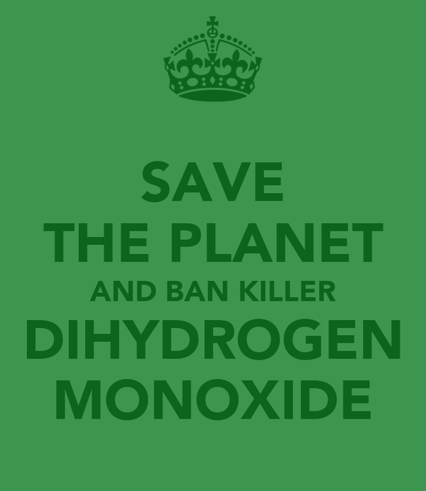 SAVE THE PLANET AND BAN KILLER DIHYDROGEN MONOXIDE
