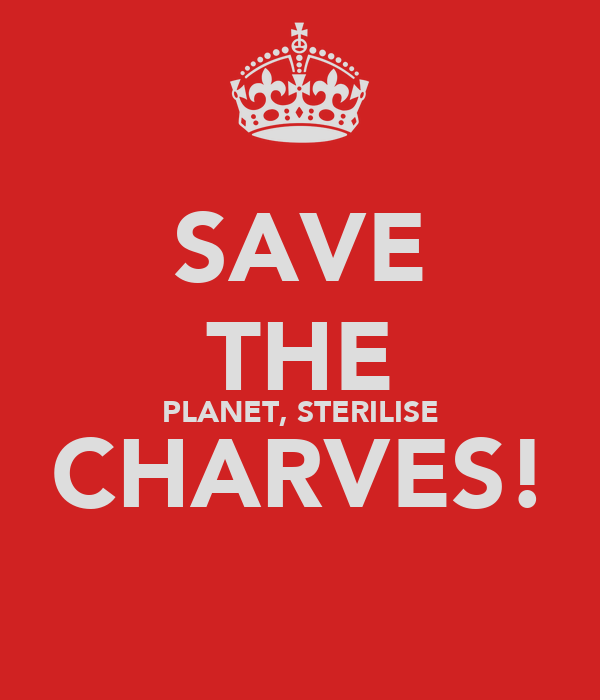 SAVE THE PLANET, STERILISE CHARVES!