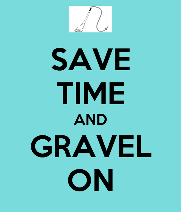 SAVE TIME AND GRAVEL ON