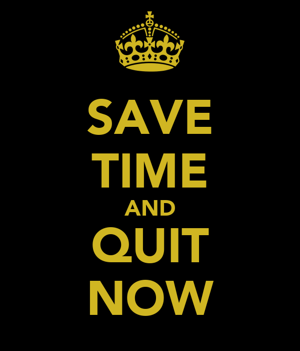 SAVE TIME AND QUIT NOW