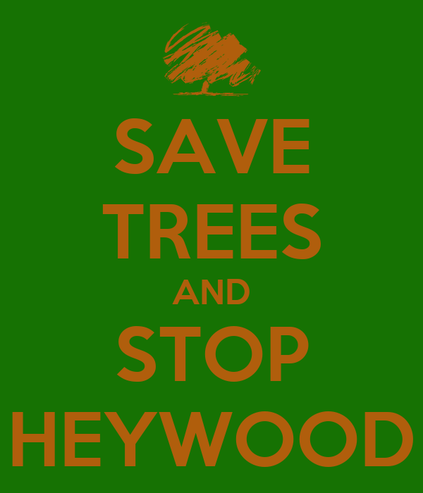 SAVE TREES AND STOP HEYWOOD