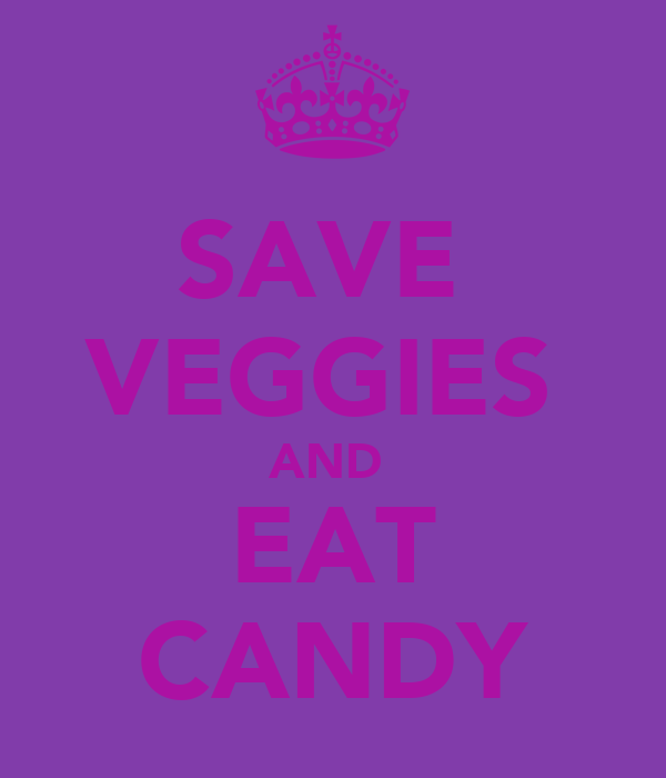 SAVE  VEGGIES  AND  EAT CANDY