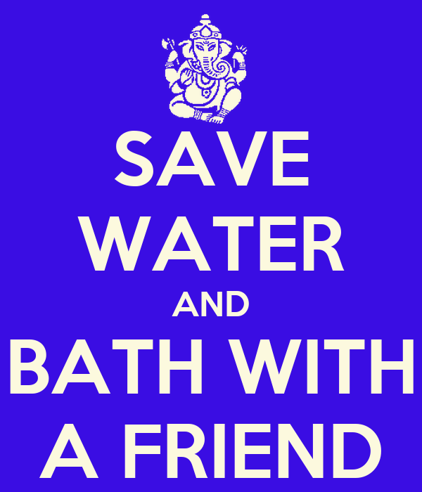 SAVE WATER AND BATH WITH A FRIEND