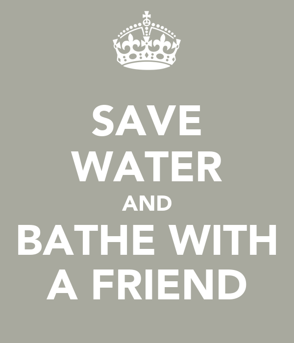 SAVE WATER AND BATHE WITH A FRIEND