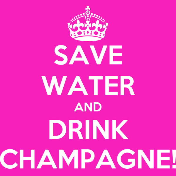SAVE WATER AND DRINK CHAMPAGNE!