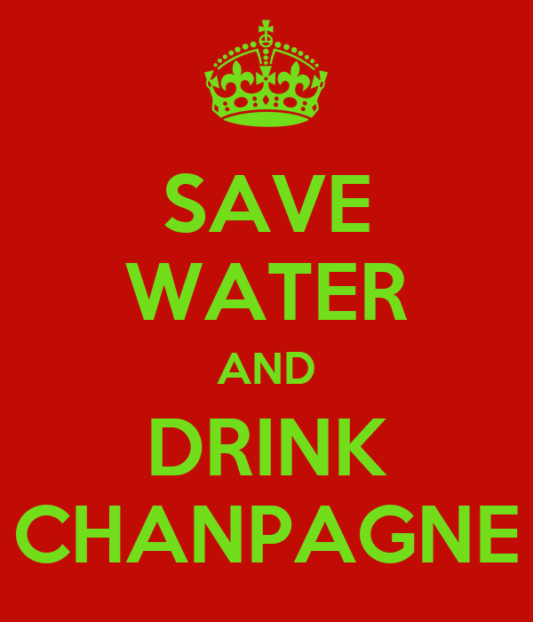 SAVE WATER AND DRINK CHANPAGNE