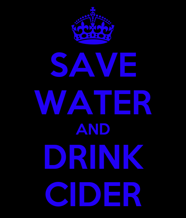 SAVE WATER AND DRINK CIDER
