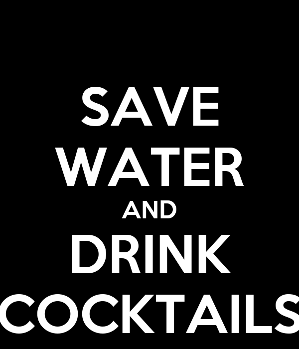 SAVE WATER AND DRINK COCKTAILS