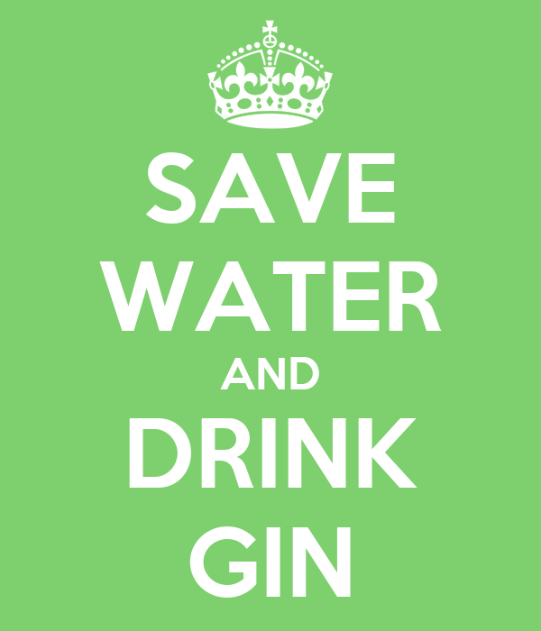 SAVE WATER AND DRINK GIN