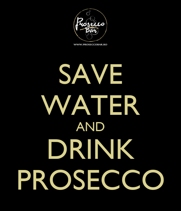 SAVE WATER AND DRINK PROSECCO