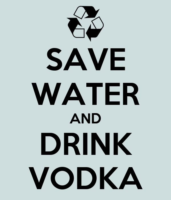 SAVE WATER AND DRINK VODKA