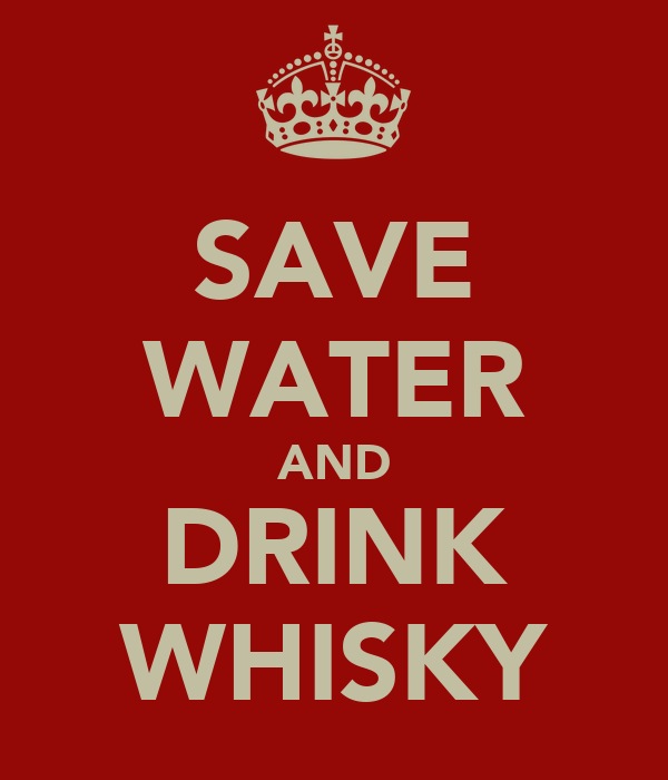 SAVE WATER AND DRINK WHISKY