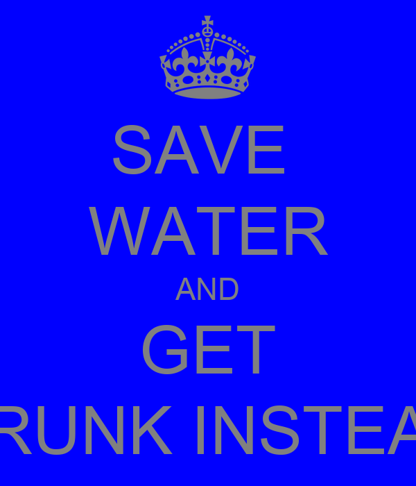 SAVE  WATER AND GET DRUNK INSTEAD