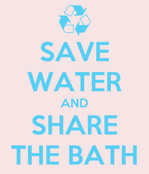 SAVE WATER AND SHARE THE BATH
