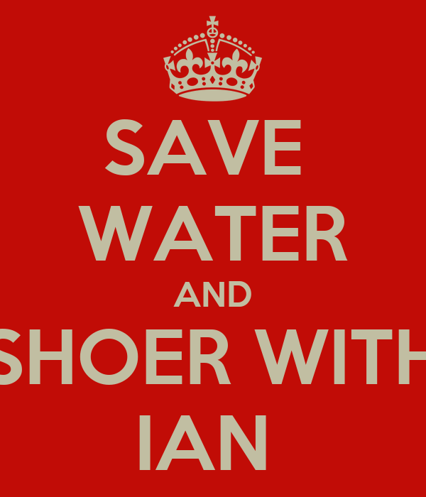 SAVE  WATER AND SHOER WITH IAN