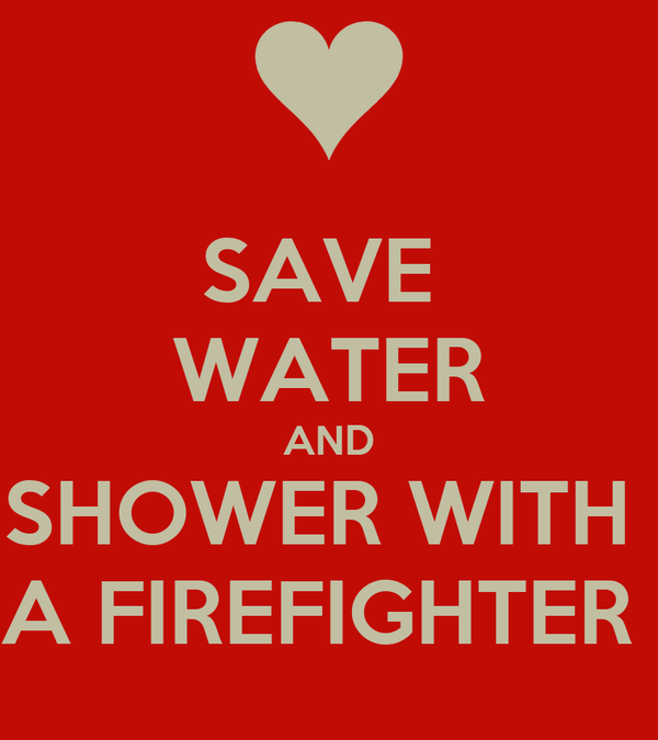 SAVE  WATER AND SHOWER WITH  A FIREFIGHTER
