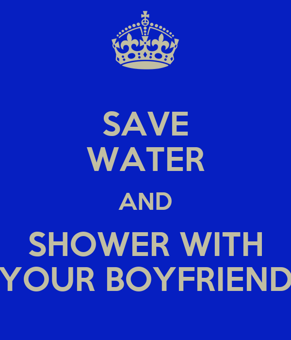 SAVE WATER AND SHOWER WITH YOUR BOYFRIEND