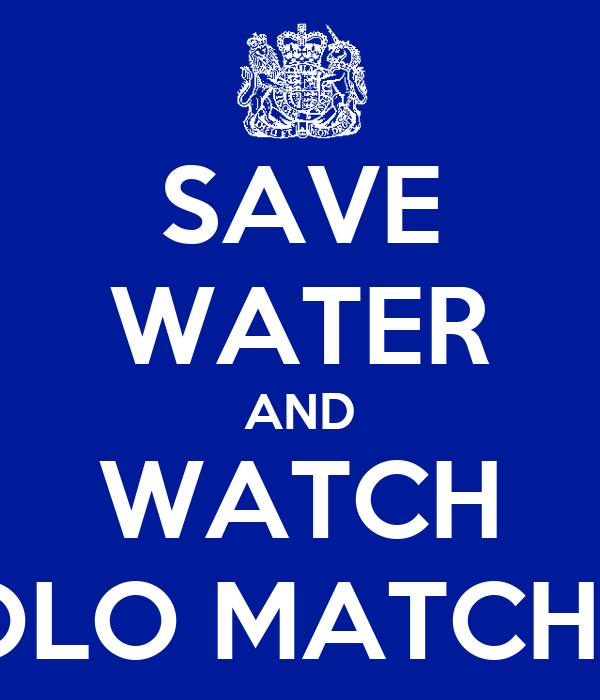 SAVE WATER AND WATCH POLO MATCHES