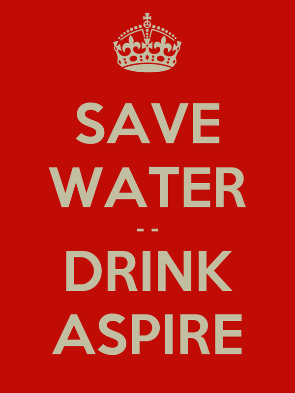SAVE WATER - - DRINK ASPIRE