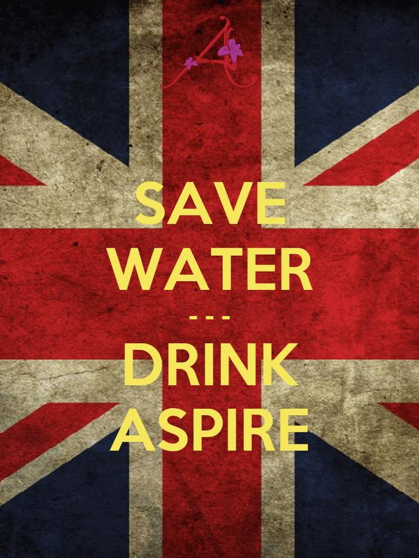 SAVE WATER - - - DRINK ASPIRE