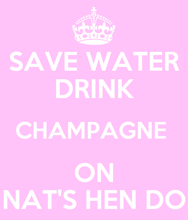 SAVE WATER DRINK CHAMPAGNE  ON NAT'S HEN DO