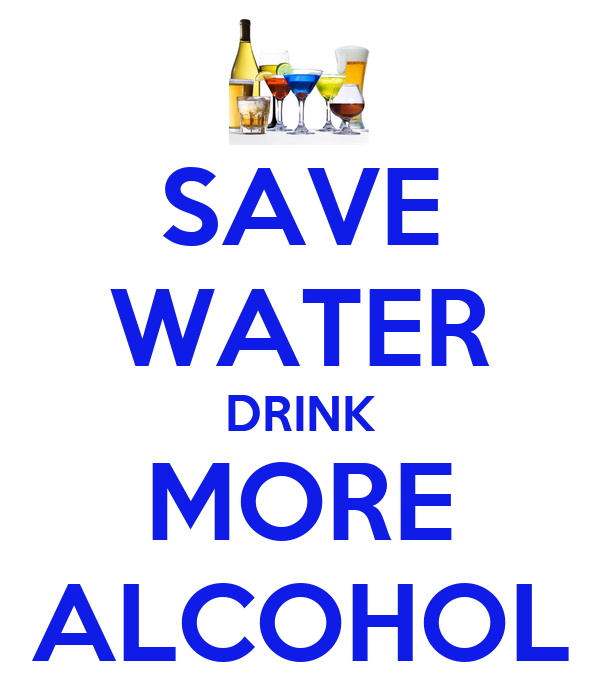 SAVE WATER DRINK MORE ALCOHOL