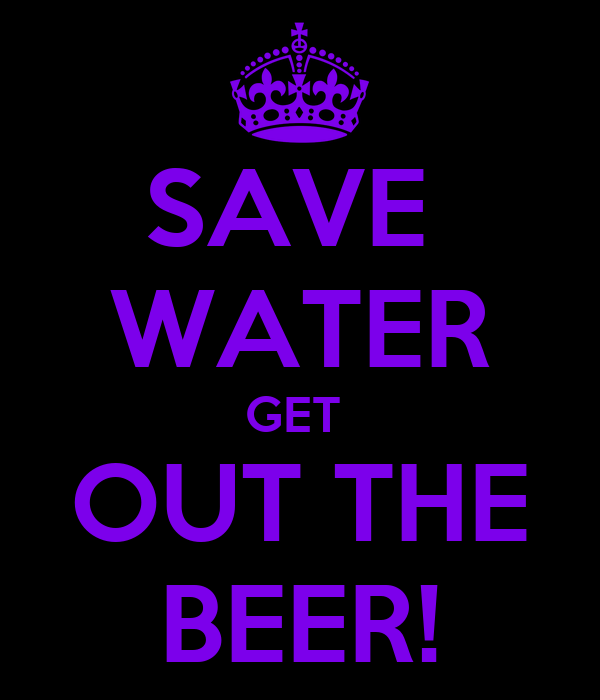 SAVE  WATER GET  OUT THE BEER!
