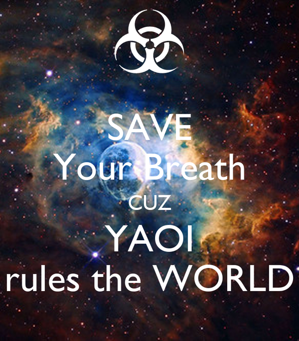 SAVE Your Breath CUZ YAOI rules the WORLD