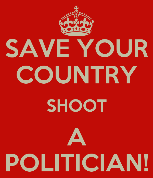 SAVE YOUR COUNTRY SHOOT A POLITICIAN!