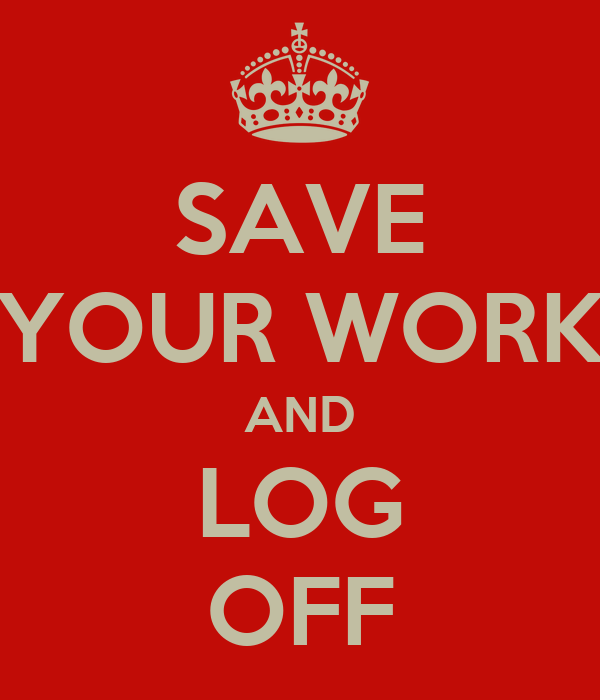SAVE YOUR WORK AND LOG OFF