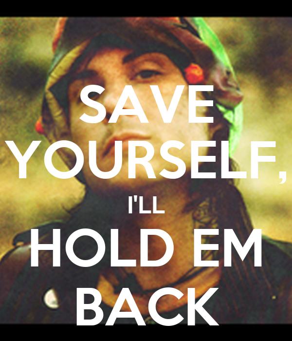 SAVE YOURSELF, I'LL HOLD EM BACK