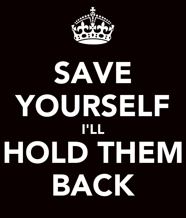 SAVE YOURSELF I'LL HOLD THEM BACK