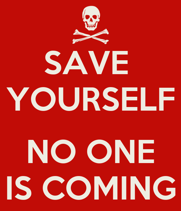 SAVE  YOURSELF  NO ONE IS COMING