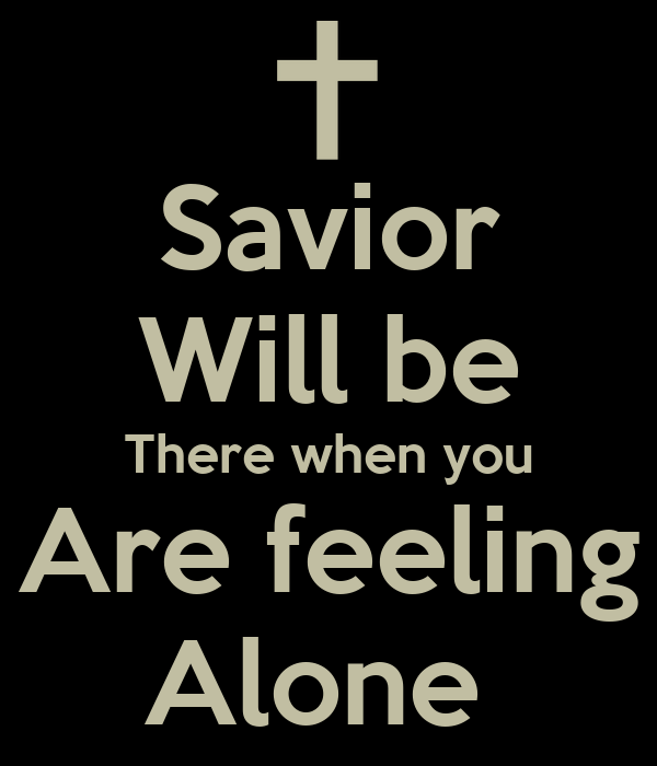 Savior Will be There when you Are feeling Alone