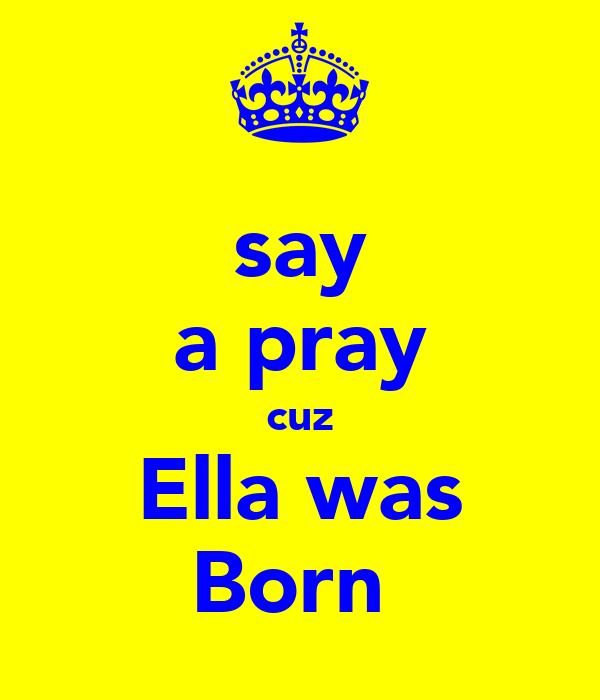 say a pray cuz Ella was Born