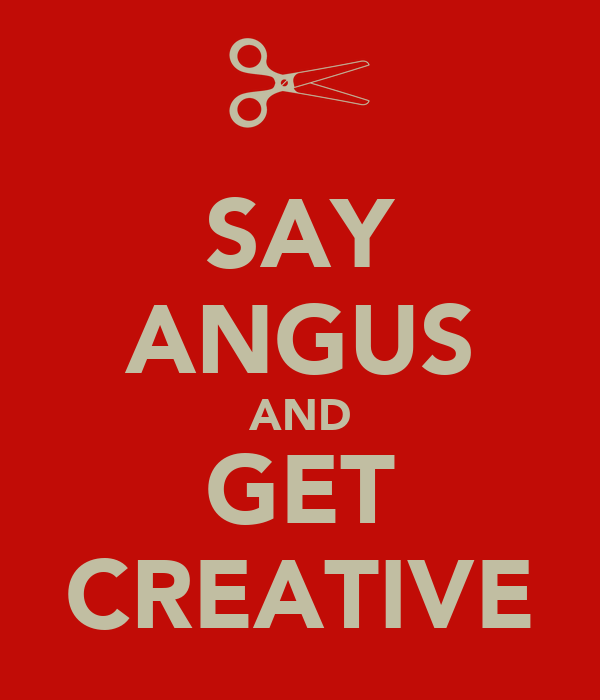 SAY ANGUS AND GET CREATIVE