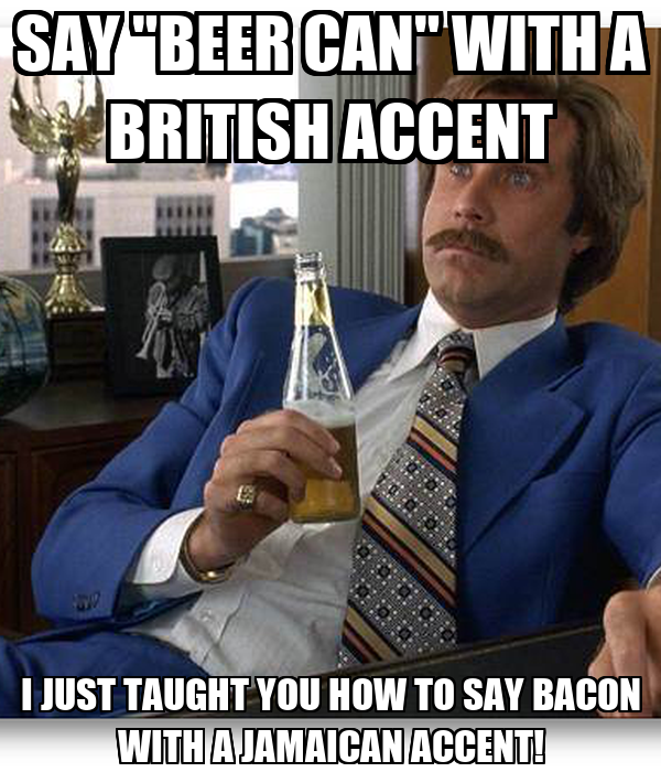 """SAY """"BEER CAN"""" WITH A BRITISH ACCENT I JUST TAUGHT YOU HOW TO SAY BACON WITH A JAMAICAN ACCENT!"""